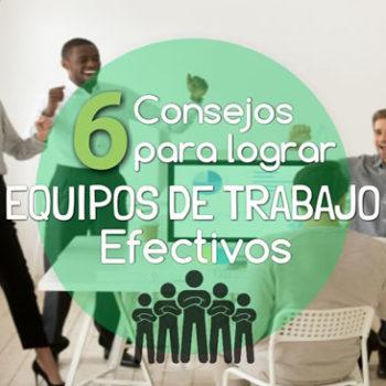 6 Consejos para Lograr Equipos de Trabajo Efectivos